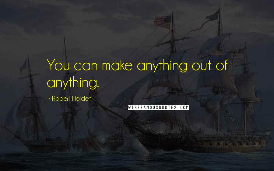 Robert Holden quotes: You can make anything out of anything.