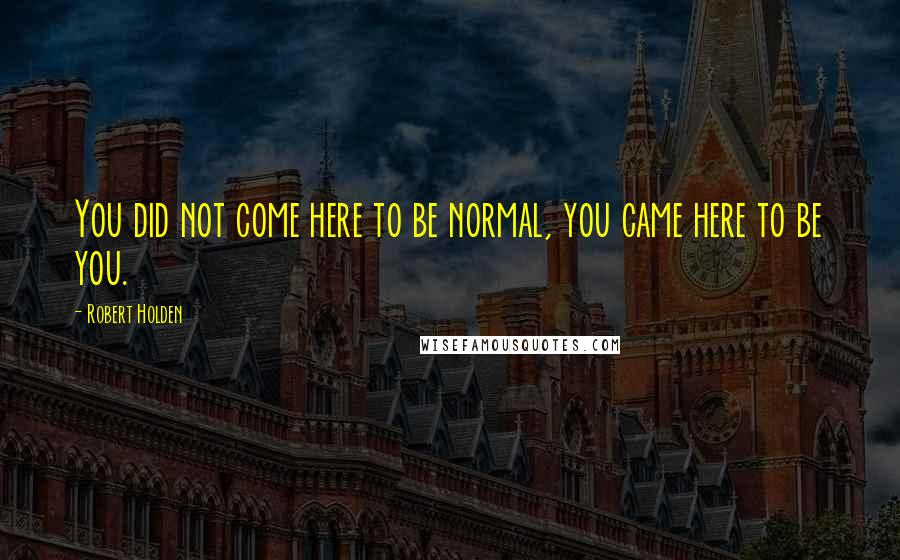 Robert Holden quotes: You did not come here to be normal, you came here to be you.