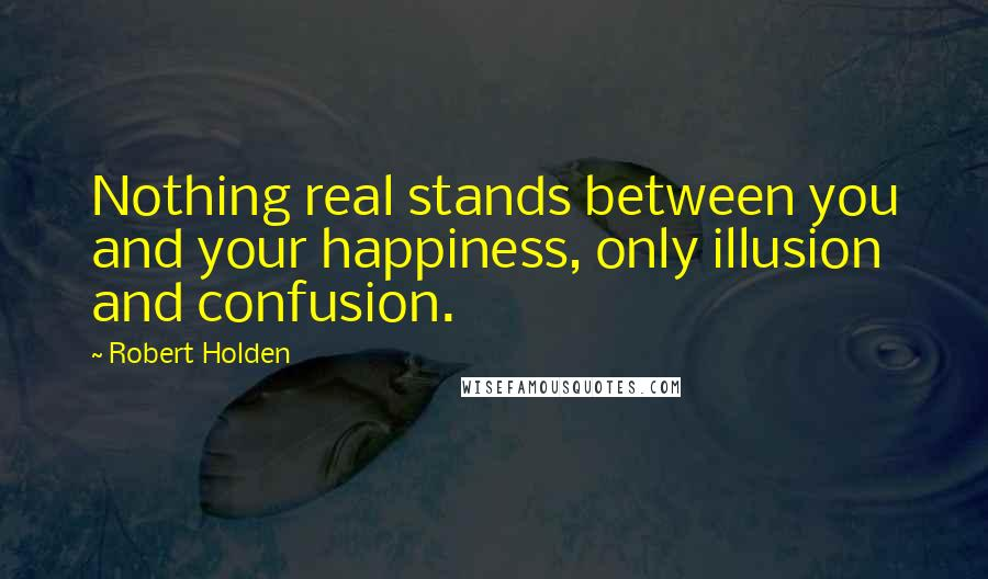 Robert Holden quotes: Nothing real stands between you and your happiness, only illusion and confusion.