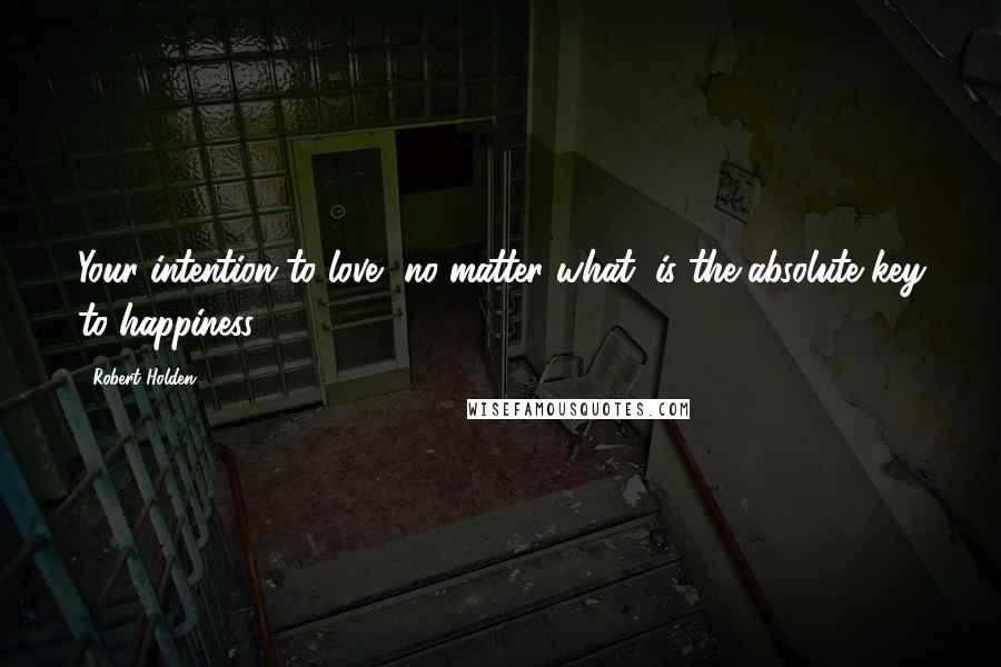 Robert Holden quotes: Your intention to love, no matter what, is the absolute key to happiness.
