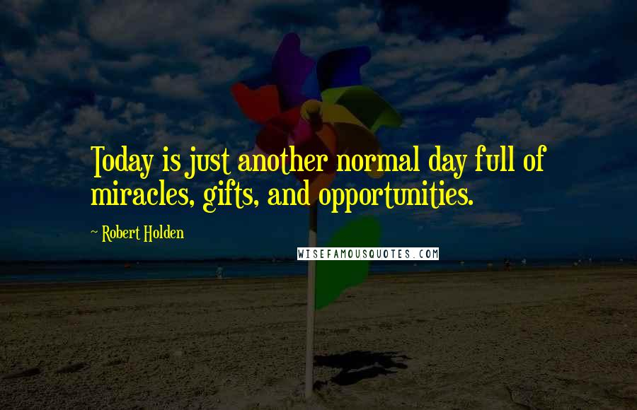 Robert Holden quotes: Today is just another normal day full of miracles, gifts, and opportunities.