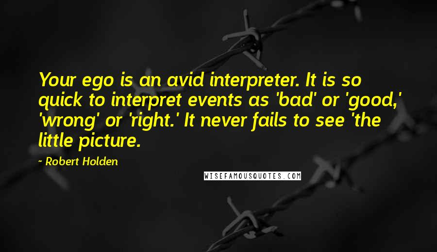 Robert Holden quotes: Your ego is an avid interpreter. It is so quick to interpret events as 'bad' or 'good,' 'wrong' or 'right.' It never fails to see 'the little picture.