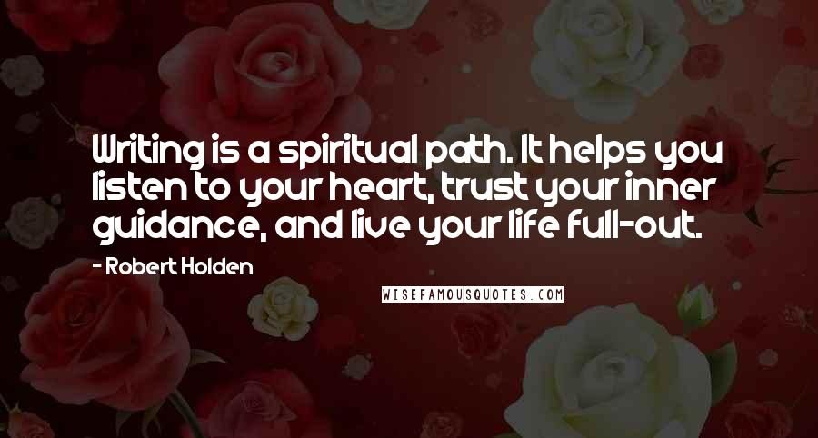 Robert Holden quotes: Writing is a spiritual path. It helps you listen to your heart, trust your inner guidance, and live your life full-out.
