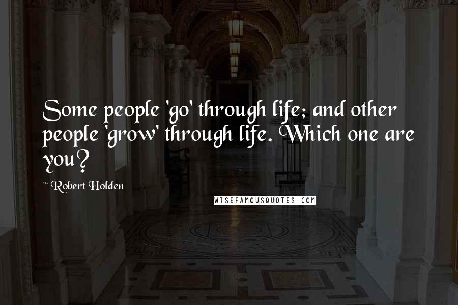 Robert Holden quotes: Some people 'go' through life; and other people 'grow' through life. Which one are you?