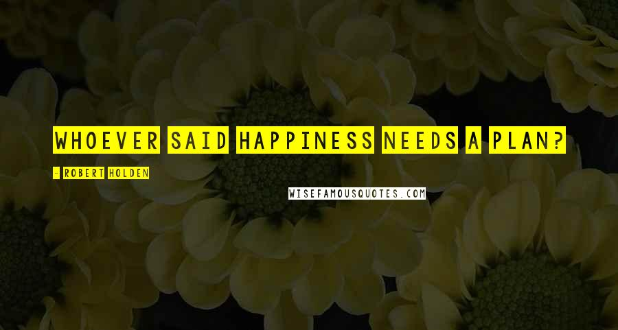 Robert Holden quotes: Whoever said happiness needs a plan?