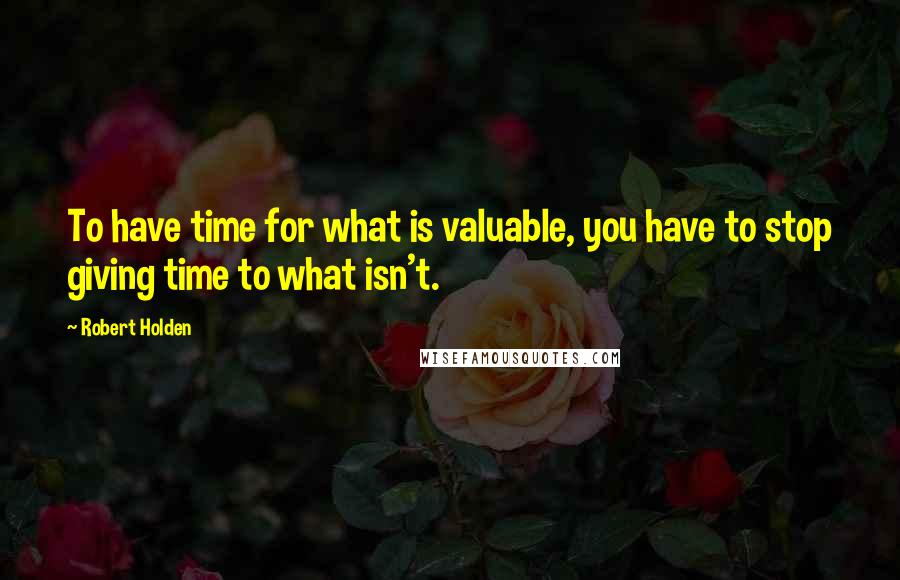 Robert Holden quotes: To have time for what is valuable, you have to stop giving time to what isn't.