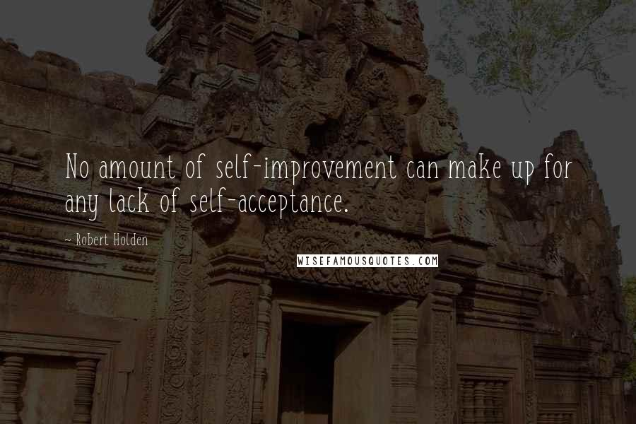 Robert Holden quotes: No amount of self-improvement can make up for any lack of self-acceptance.