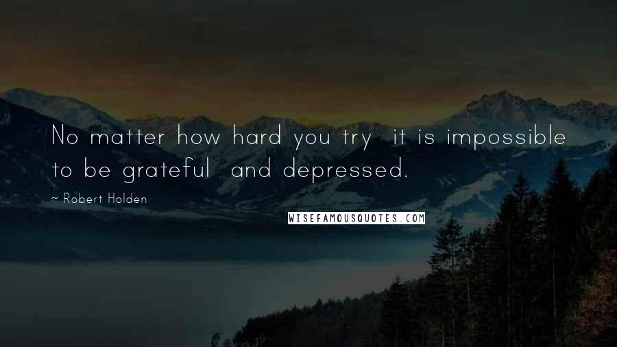 Robert Holden quotes: No matter how hard you try it is impossible to be grateful and depressed.