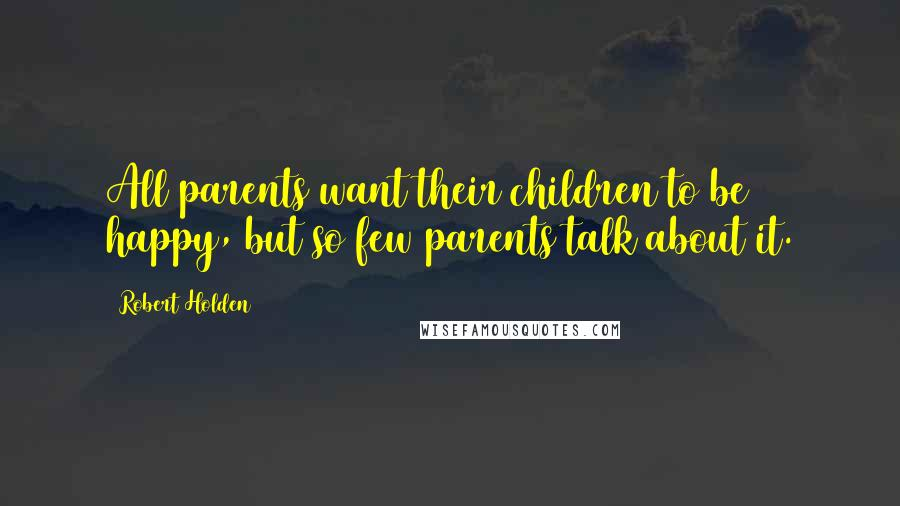 Robert Holden quotes: All parents want their children to be happy, but so few parents talk about it.