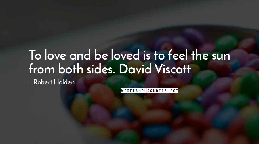 Robert Holden quotes: To love and be loved is to feel the sun from both sides. David Viscott
