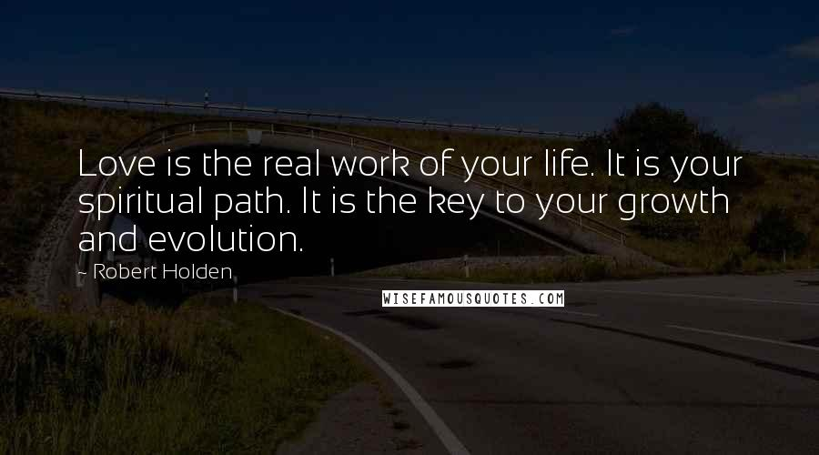 Robert Holden quotes: Love is the real work of your life. It is your spiritual path. It is the key to your growth and evolution.