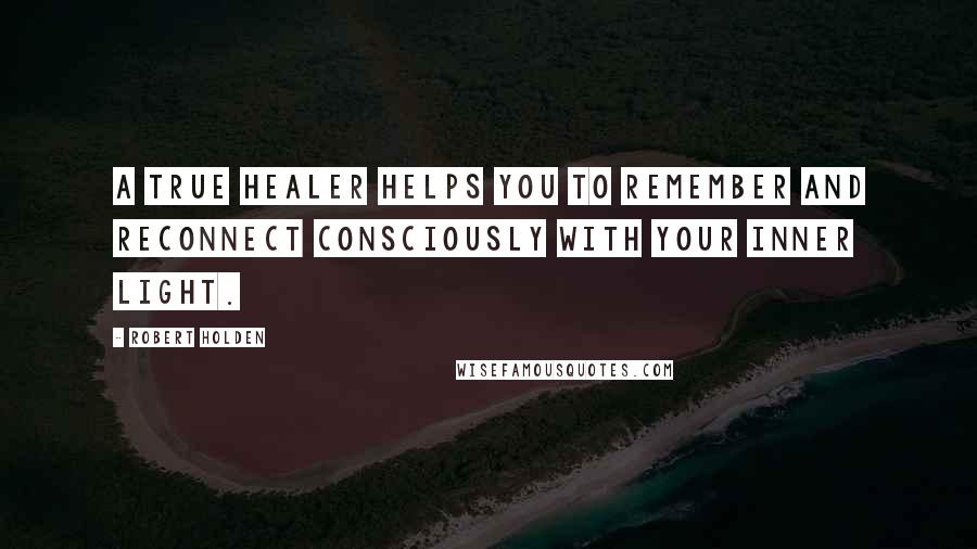 Robert Holden quotes: A true healer helps you to remember and reconnect consciously with your inner light.