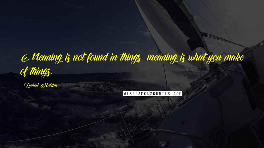 Robert Holden quotes: Meaning is not found in things; meaning is what you make of things.