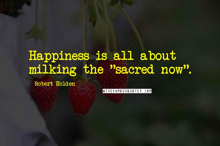 "Robert Holden quotes: Happiness is all about milking the ""sacred now""."