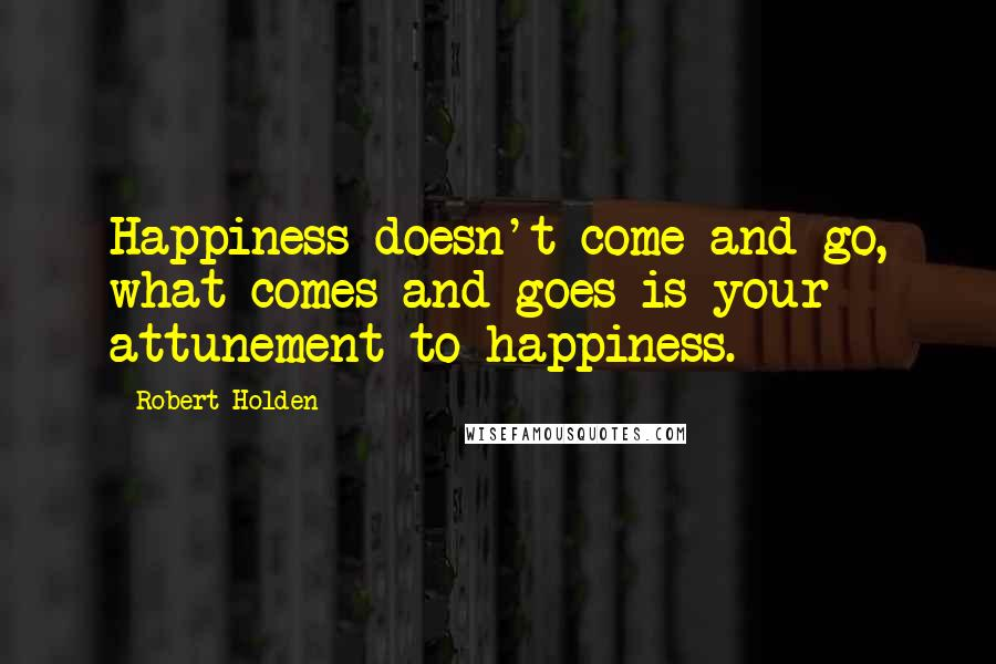 Robert Holden quotes: Happiness doesn't come and go, what comes and goes is your attunement to happiness.