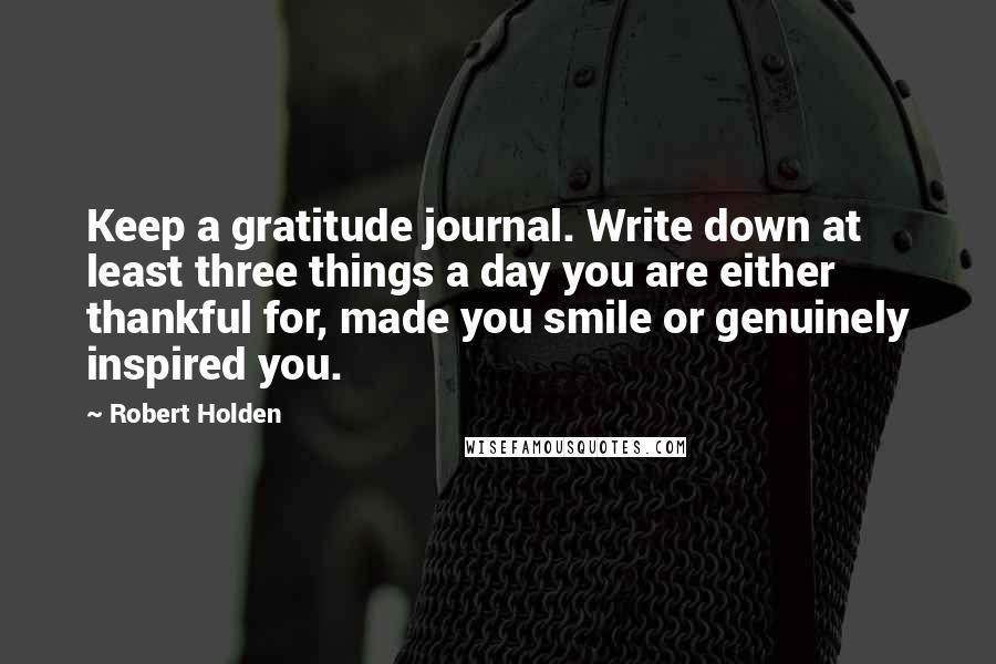 Robert Holden quotes: Keep a gratitude journal. Write down at least three things a day you are either thankful for, made you smile or genuinely inspired you.