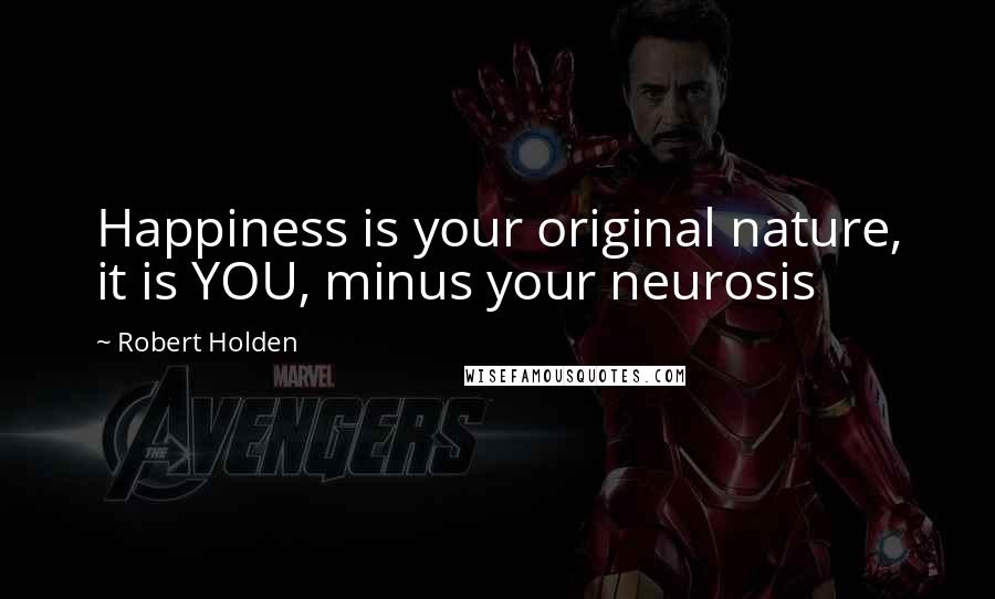 Robert Holden quotes: Happiness is your original nature, it is YOU, minus your neurosis