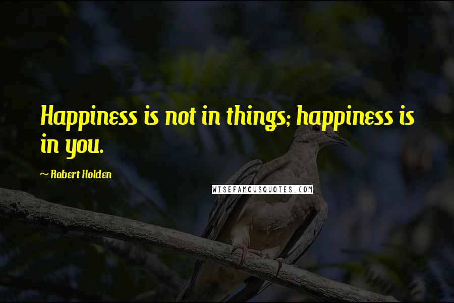 Robert Holden quotes: Happiness is not in things; happiness is in you.