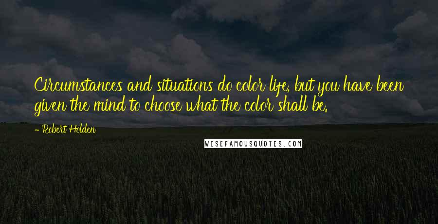 Robert Holden quotes: Circumstances and situations do color life, but you have been given the mind to choose what the color shall be.