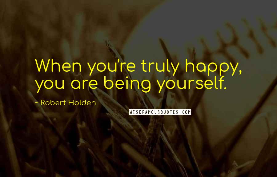 Robert Holden quotes: When you're truly happy, you are being yourself.