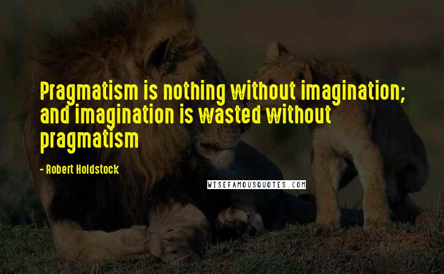 Robert Holdstock quotes: Pragmatism is nothing without imagination; and imagination is wasted without pragmatism