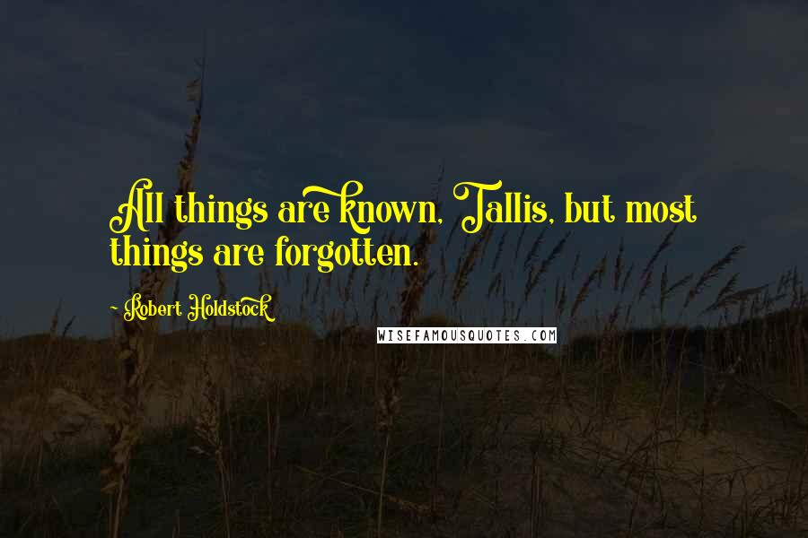 Robert Holdstock quotes: All things are known, Tallis, but most things are forgotten.