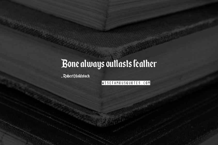 Robert Holdstock quotes: Bone always outlasts feather