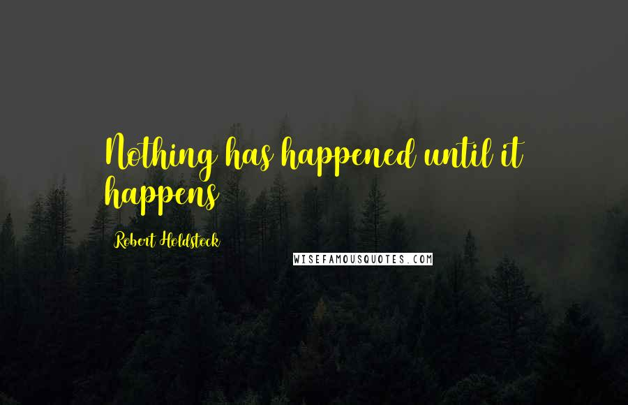 Robert Holdstock quotes: Nothing has happened until it happens
