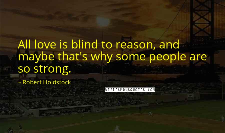 Robert Holdstock quotes: All love is blind to reason, and maybe that's why some people are so strong.