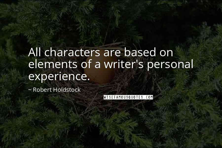 Robert Holdstock quotes: All characters are based on elements of a writer's personal experience.