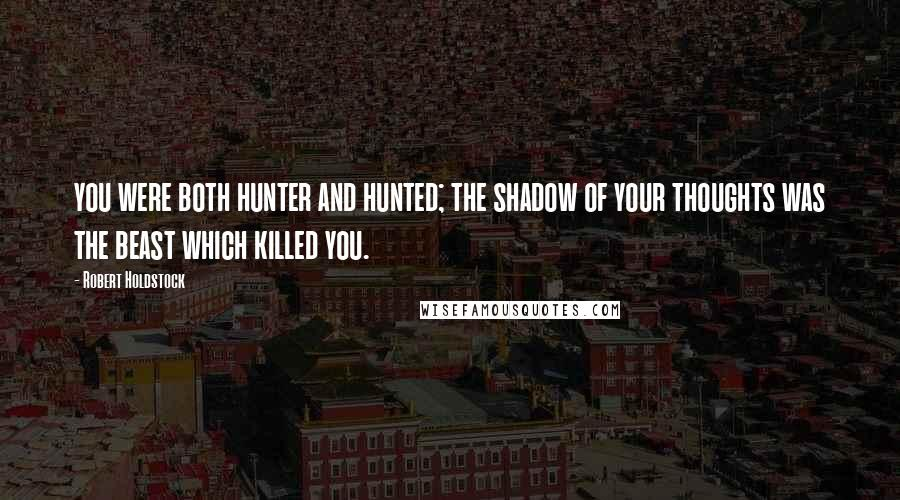 Robert Holdstock quotes: you were both hunter and hunted; the shadow of your thoughts was the beast which killed you.