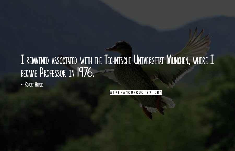 Robert Huber quotes: I remained associated with the Technische Universitat Munchen, where I became Professor in 1976.