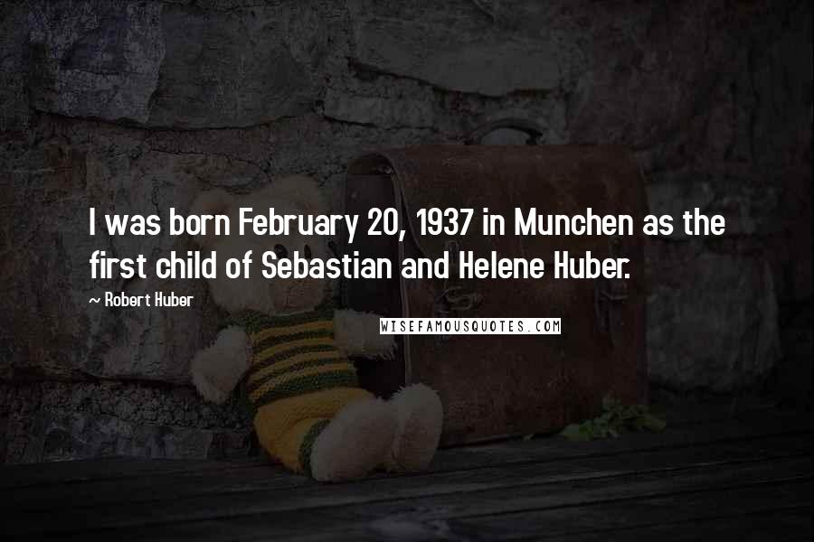 Robert Huber quotes: I was born February 20, 1937 in Munchen as the first child of Sebastian and Helene Huber.