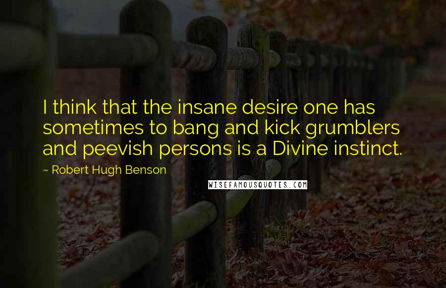Robert Hugh Benson quotes: I think that the insane desire one has sometimes to bang and kick grumblers and peevish persons is a Divine instinct.