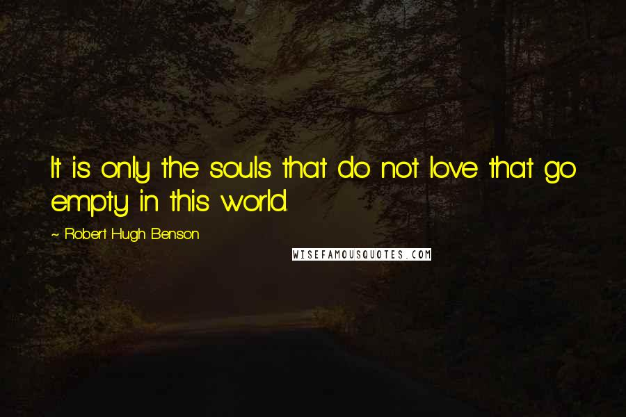 Robert Hugh Benson quotes: It is only the souls that do not love that go empty in this world.