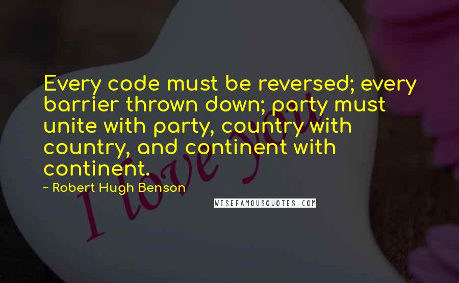 Robert Hugh Benson quotes: Every code must be reversed; every barrier thrown down; party must unite with party, country with country, and continent with continent.