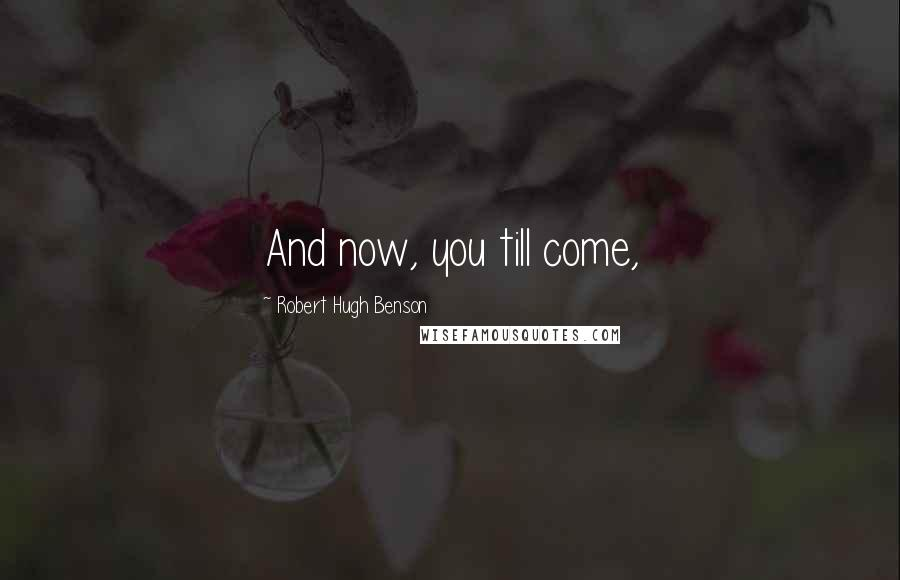 Robert Hugh Benson quotes: And now, you till come,