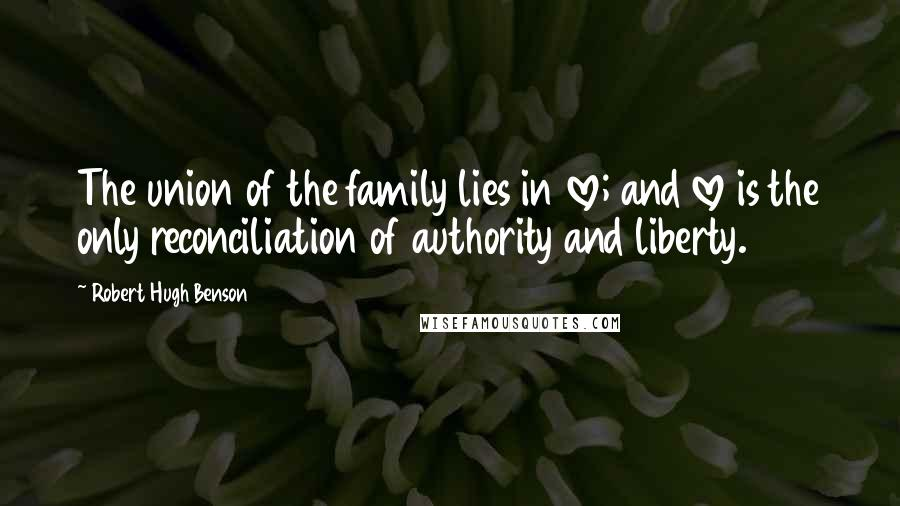 Robert Hugh Benson quotes: The union of the family lies in love; and love is the only reconciliation of authority and liberty.