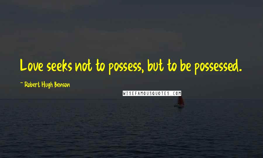 Robert Hugh Benson quotes: Love seeks not to possess, but to be possessed.