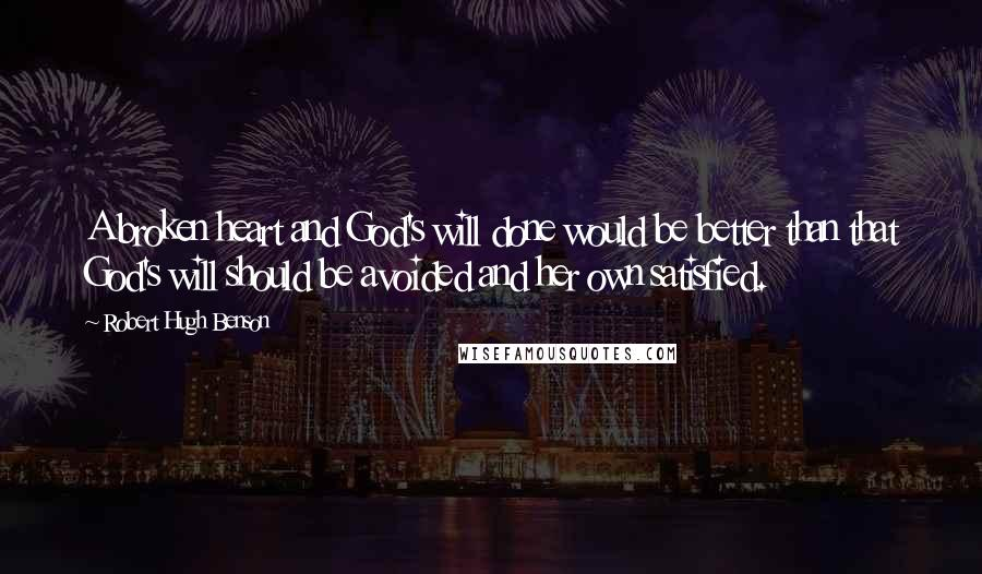 Robert Hugh Benson quotes: A broken heart and God's will done would be better than that God's will should be avoided and her own satisfied.