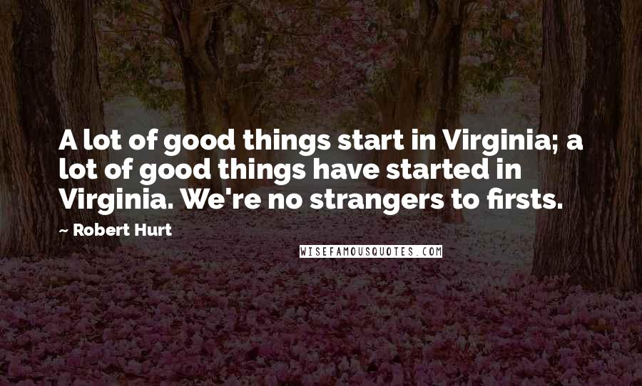 Robert Hurt quotes: A lot of good things start in Virginia; a lot of good things have started in Virginia. We're no strangers to firsts.