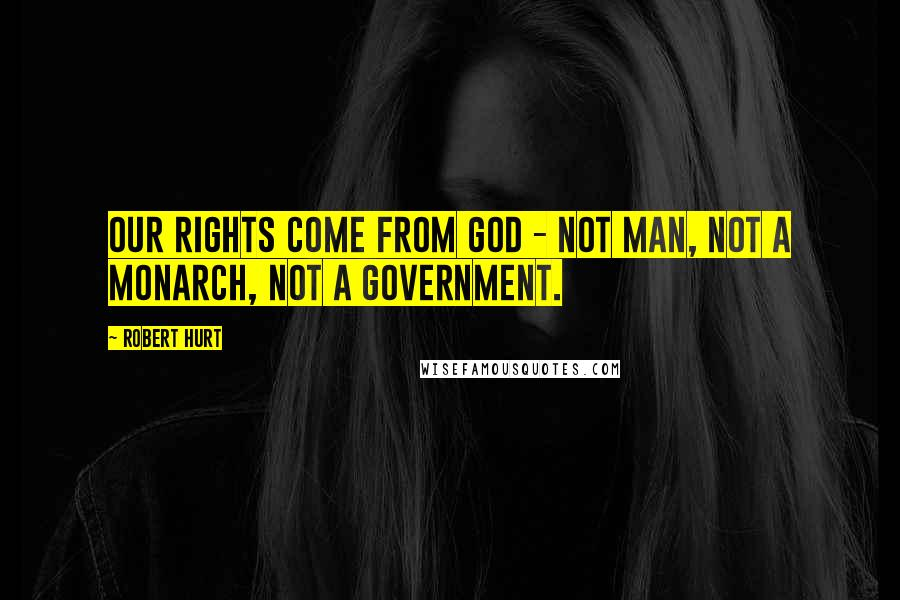Robert Hurt quotes: Our rights come from God - not man, not a monarch, not a government.