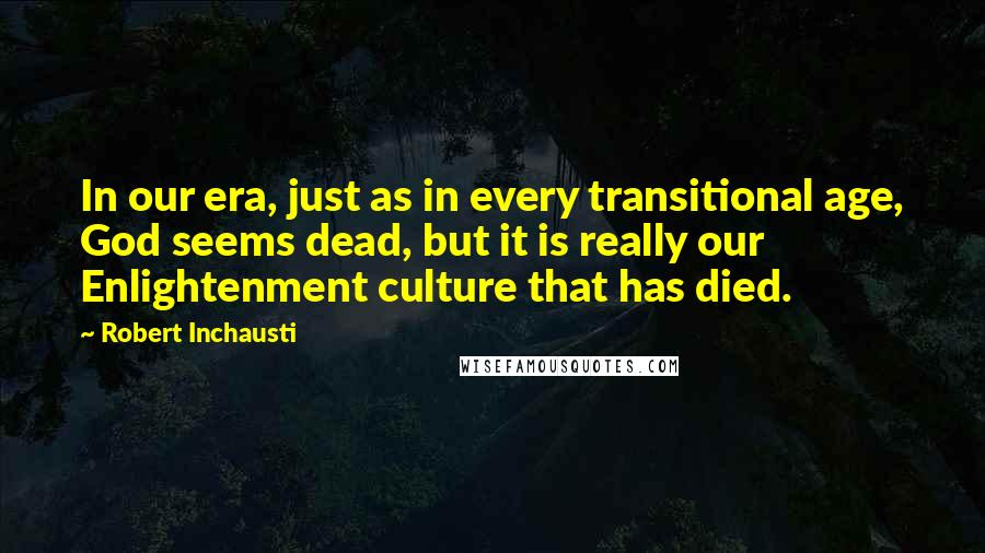 Robert Inchausti quotes: In our era, just as in every transitional age, God seems dead, but it is really our Enlightenment culture that has died.
