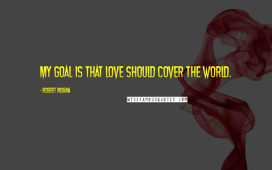 Robert Indiana quotes: My goal is that LOVE should cover the world.