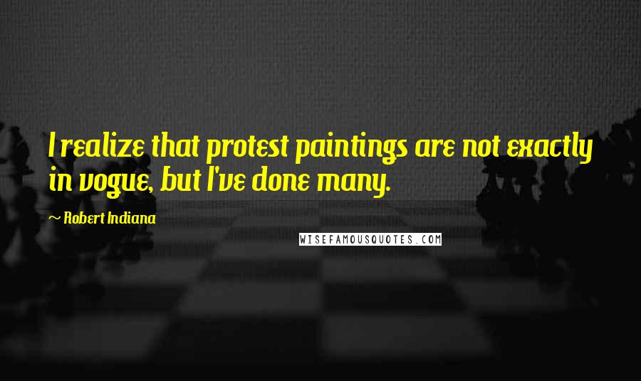 Robert Indiana quotes: I realize that protest paintings are not exactly in vogue, but I've done many.