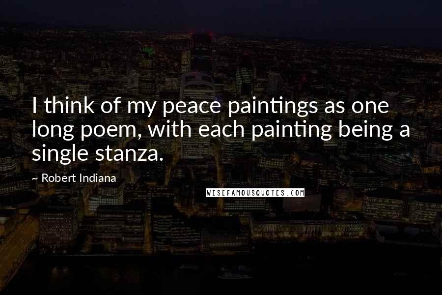 Robert Indiana quotes: I think of my peace paintings as one long poem, with each painting being a single stanza.