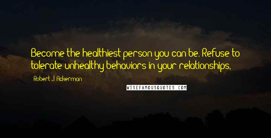 Robert J. Ackerman quotes: Become the healthiest person you can be. Refuse to tolerate unhealthy behaviors in your relationships,