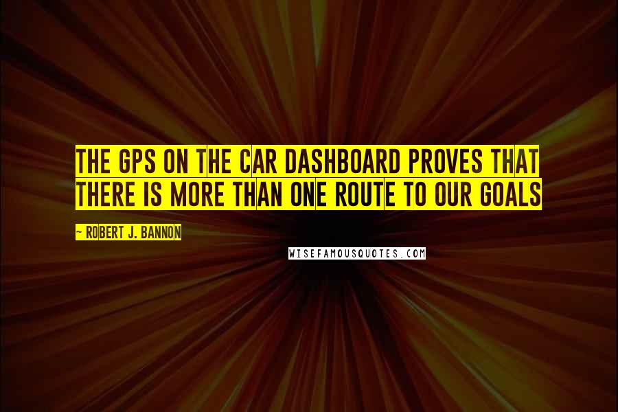Robert J. Bannon quotes: The GPS on the car dashboard proves that there is more than one route to our goals