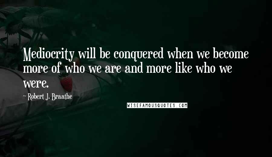 Robert J. Braathe quotes: Mediocrity will be conquered when we become more of who we are and more like who we were.