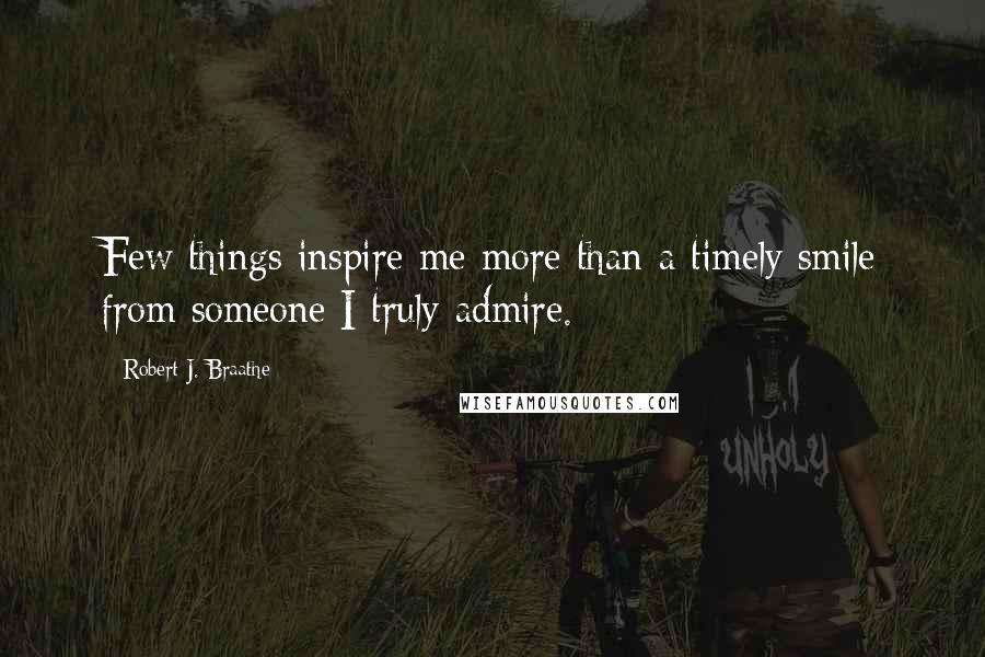 Robert J. Braathe quotes: Few things inspire me more than a timely smile from someone I truly admire.